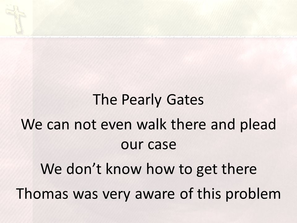 The Pearly Gates We can not even walk there and plead our case We don't know how to get there Thomas was very aware of this problem