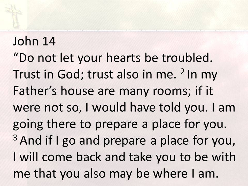 John 14 Do not let your hearts be troubled. Trust in God; trust also in me.