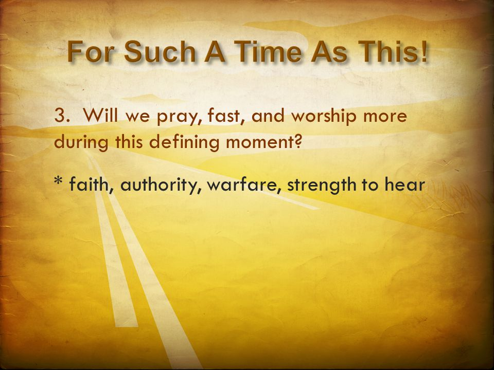 3. Will we pray, fast, and worship more during this defining moment? * faith, authority, warfare, strength to hear