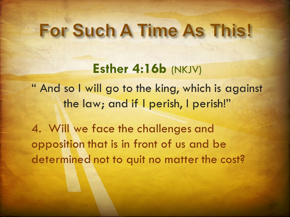 """Esther 4:16b (NKJV) """" And so I will go to the king, which is against the law; and if I perish, I perish!"""" 4. Will we face the challenges and oppositio"""