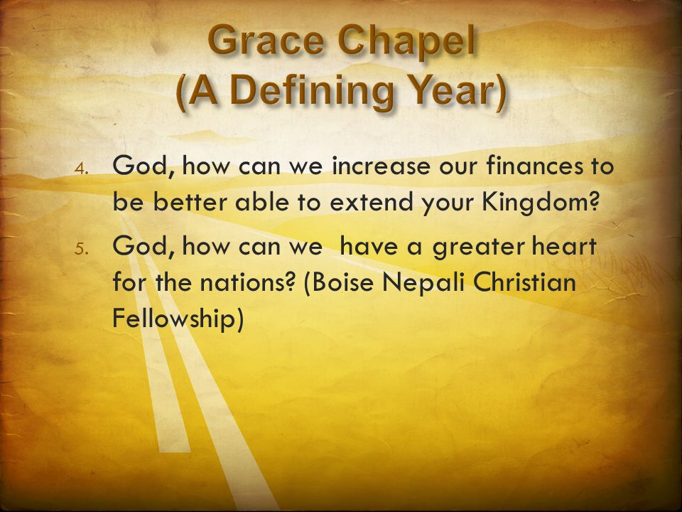 4. God, how can we increase our finances to be better able to extend your Kingdom? 5. God, how can we have a greater heart for the nations? (Boise Nep
