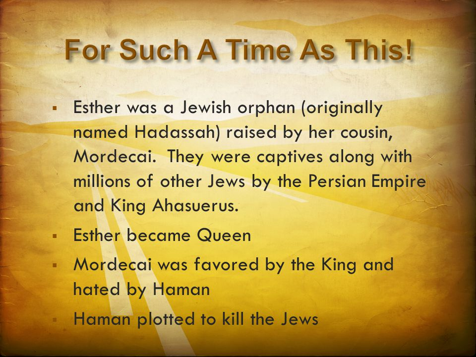  Esther was a Jewish orphan (originally named Hadassah) raised by her cousin, Mordecai.