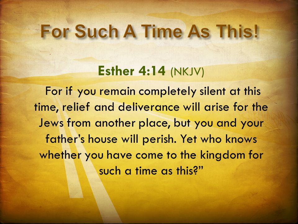 Esther 4:14 (NKJV) For if you remain completely silent at this time, relief and deliverance will arise for the Jews from another place, but you and yo