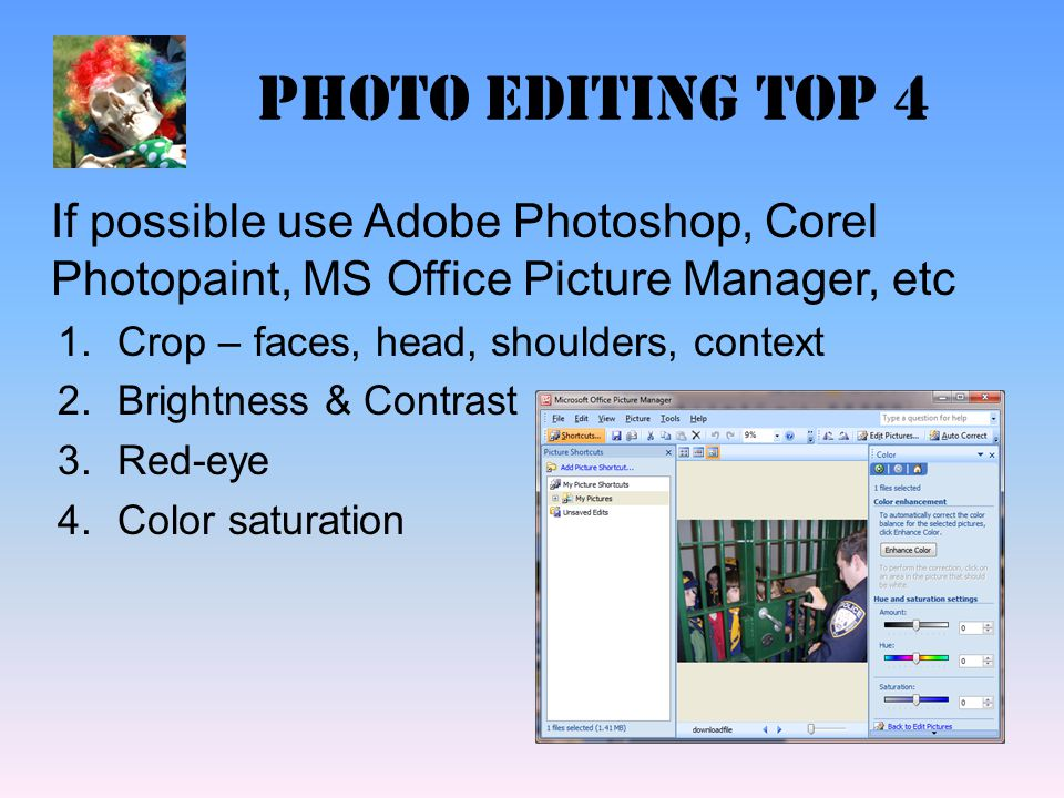 Photo editing top 4 If possible use Adobe Photoshop, Corel Photopaint, MS Office Picture Manager, etc 1.Crop – faces, head, shoulders, context 2.Brigh