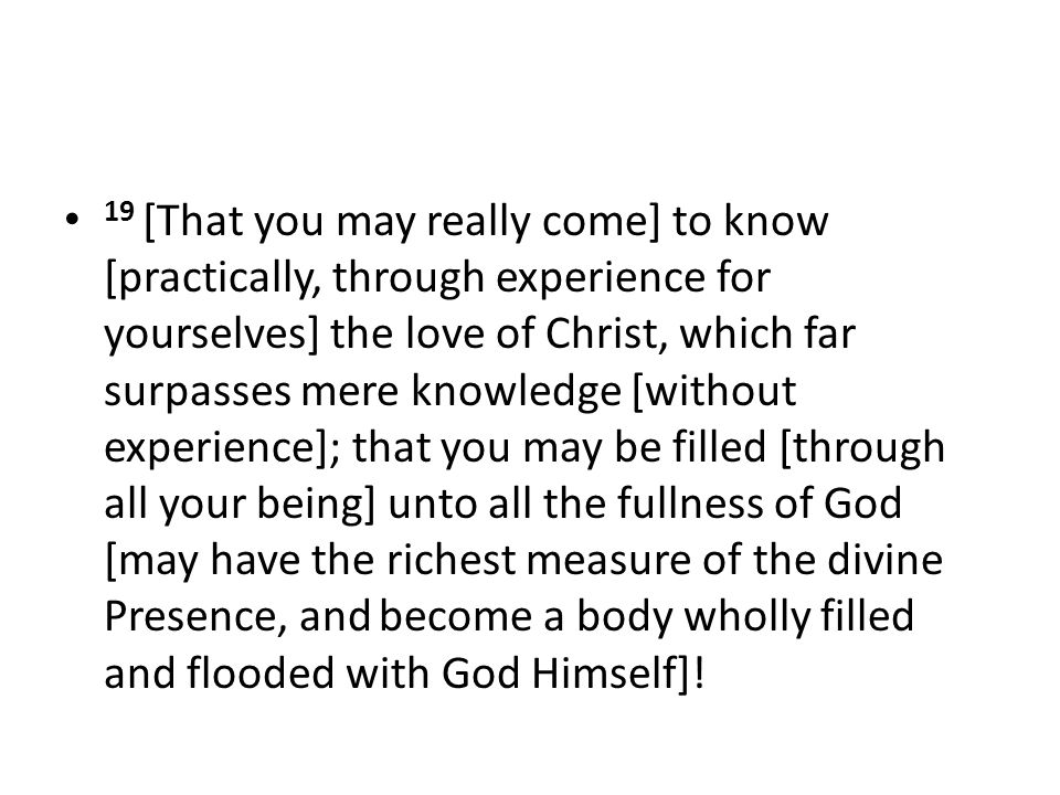 19 [That you may really come] to know [practically, through experience for yourselves] the love of Christ, which far surpasses mere knowledge [without experience]; that you may be filled [through all your being] unto all the fullness of God [may have the richest measure of the divine Presence, and become a body wholly filled and flooded with God Himself]!