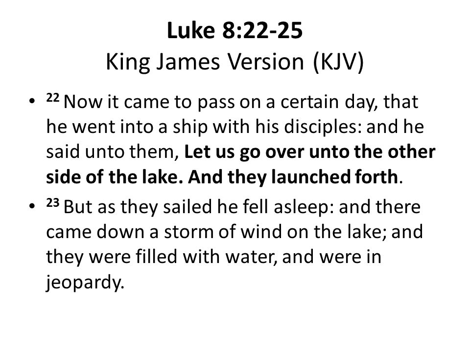 Luke 8:22-25 King James Version (KJV) 22 Now it came to pass on a certain day, that he went into a ship with his disciples: and he said unto them, Let