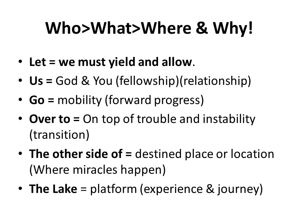 Who>What>Where & Why! Let = we must yield and allow. Us = God & You (fellowship)(relationship) Go = mobility (forward progress) Over to = On top of tr
