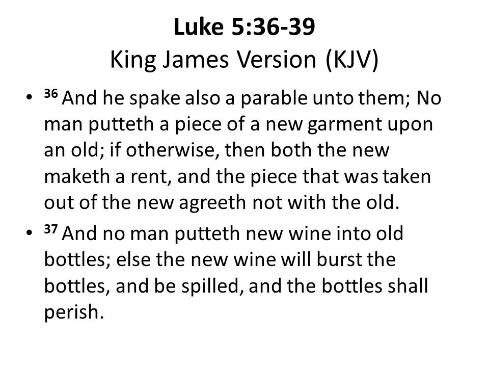 Luke 5:36-39 King James Version (KJV) 36 And he spake also a parable unto them; No man putteth a piece of a new garment upon an old; if otherwise, then both the new maketh a rent, and the piece that was taken out of the new agreeth not with the old.