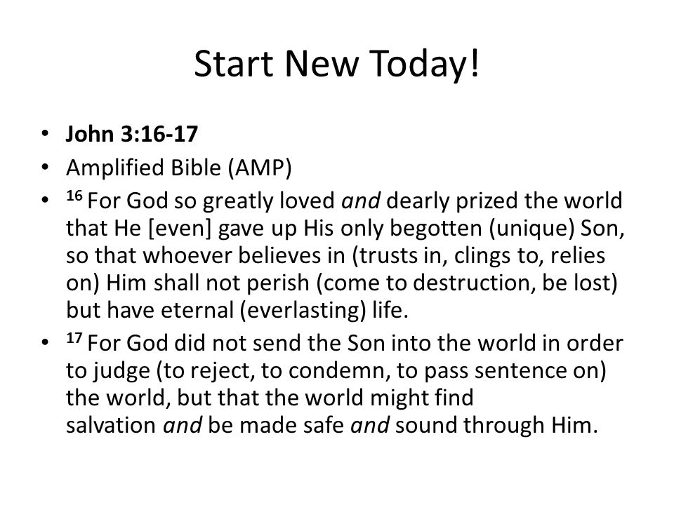 Start New Today! John 3:16-17 Amplified Bible (AMP) 16 For God so greatly loved and dearly prized the world that He [even] gave up His only begotten (