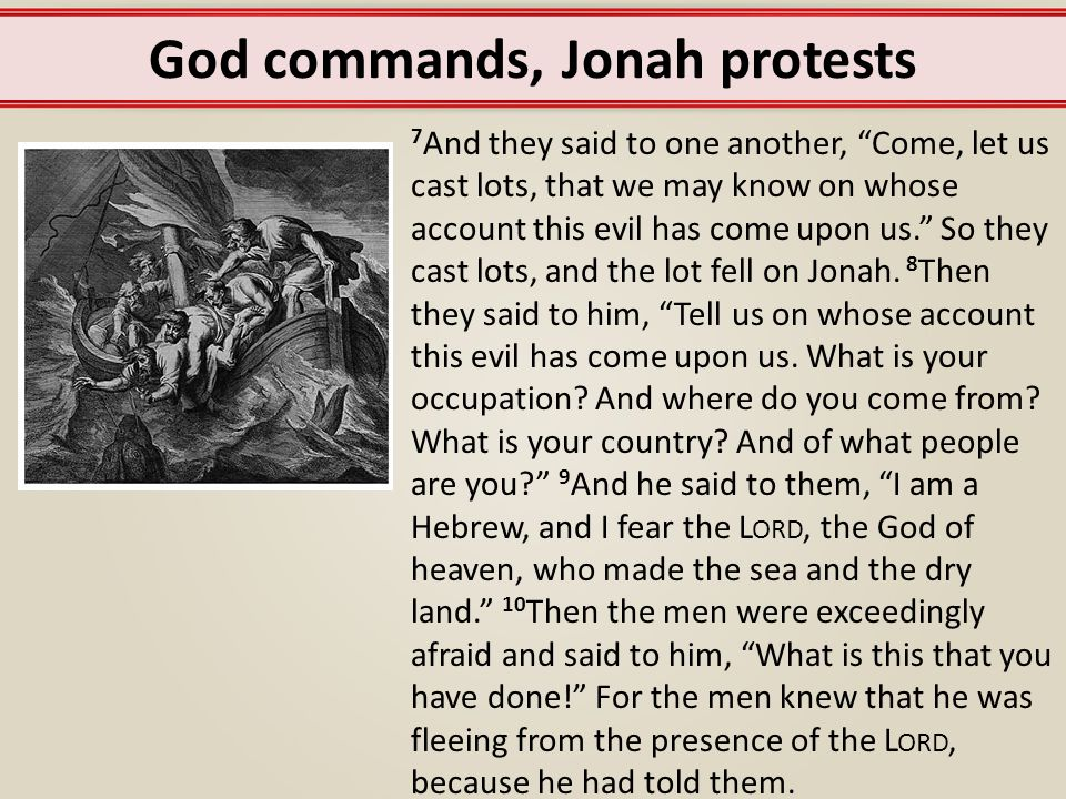 God commands, Jonah protests 11 Then they said to him, What shall we do to you, that the sea may quiet down for us? For the sea grew more and more tempestuous.
