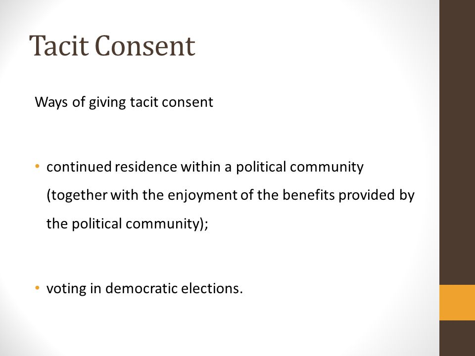 Tacit Consent Ways of giving tacit consent continued residence within a political community (together with the enjoyment of the benefits provided by the political community); voting in democratic elections.