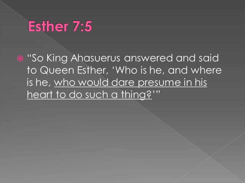  So King Ahasuerus answered and said to Queen Esther, 'Who is he, and where is he, who would dare presume in his heart to do such a thing '