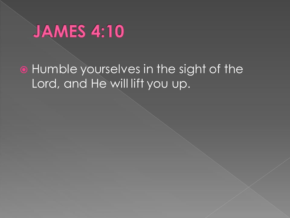  Humble yourselves in the sight of the Lord, and He will lift you up.