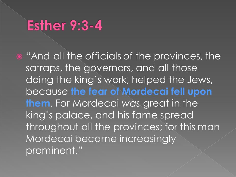  And all the officials of the provinces, the satraps, the governors, and all those doing the king's work, helped the Jews, because the fear of Mordecai fell upon them.