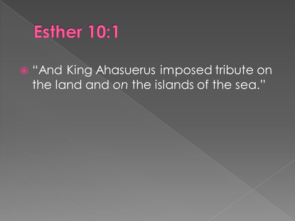  And King Ahasuerus imposed tribute on the land and on the islands of the sea.