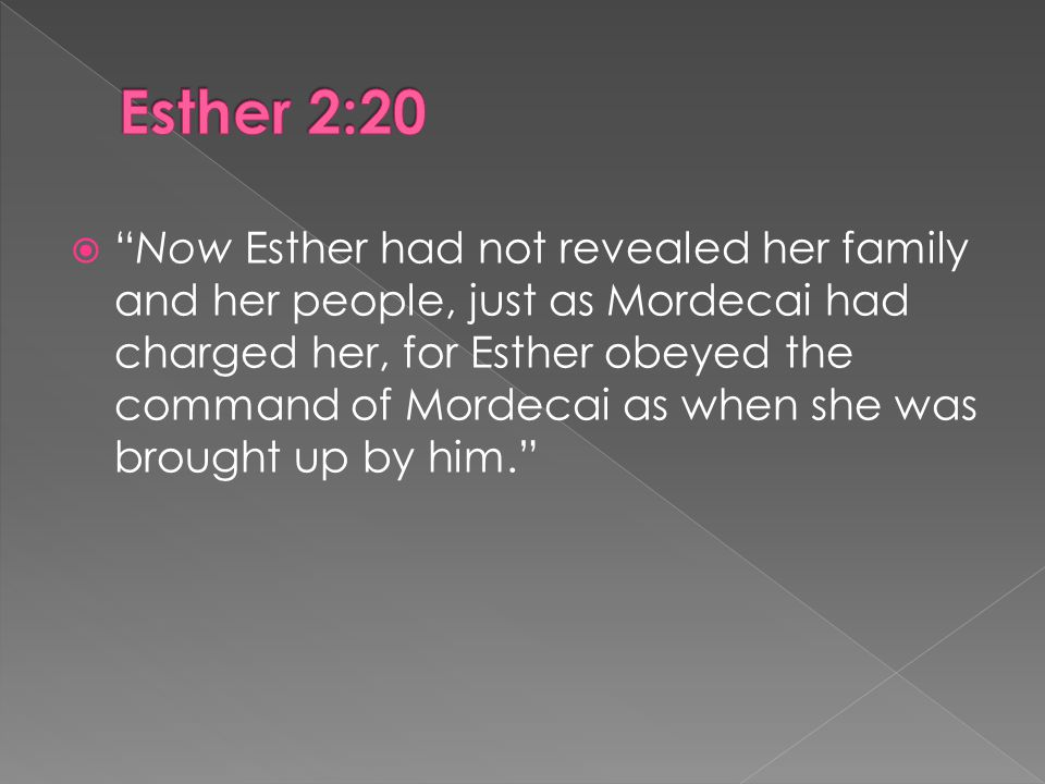  Now Esther had not revealed her family and her people, just as Mordecai had charged her, for Esther obeyed the command of Mordecai as when she was brought up by him.