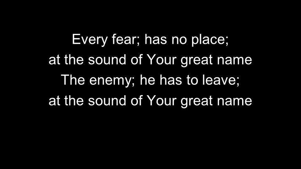 Every fear; has no place; at the sound of Your great name The enemy; he has to leave; at the sound of Your great name