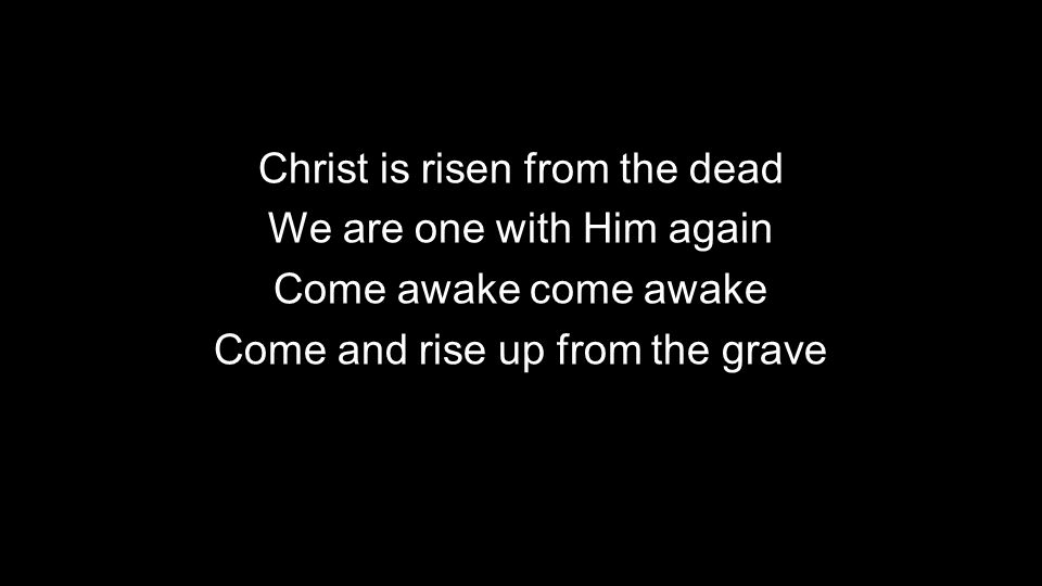 Christ is risen from the dead We are one with Him again Come awake come awake Come and rise up from the grave