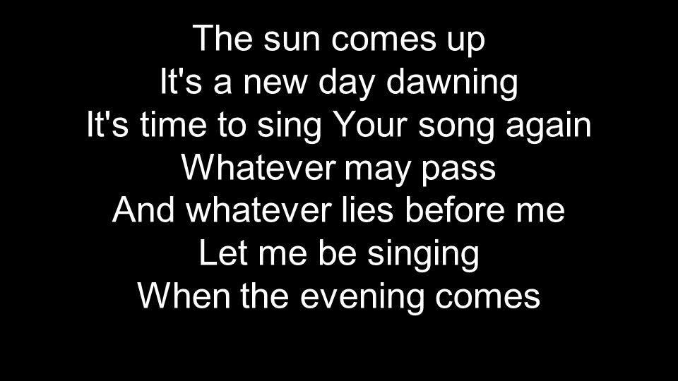 The sun comes up It s a new day dawning It s time to sing Your song again Whatever may pass And whatever lies before me Let me be singing When the evening comes