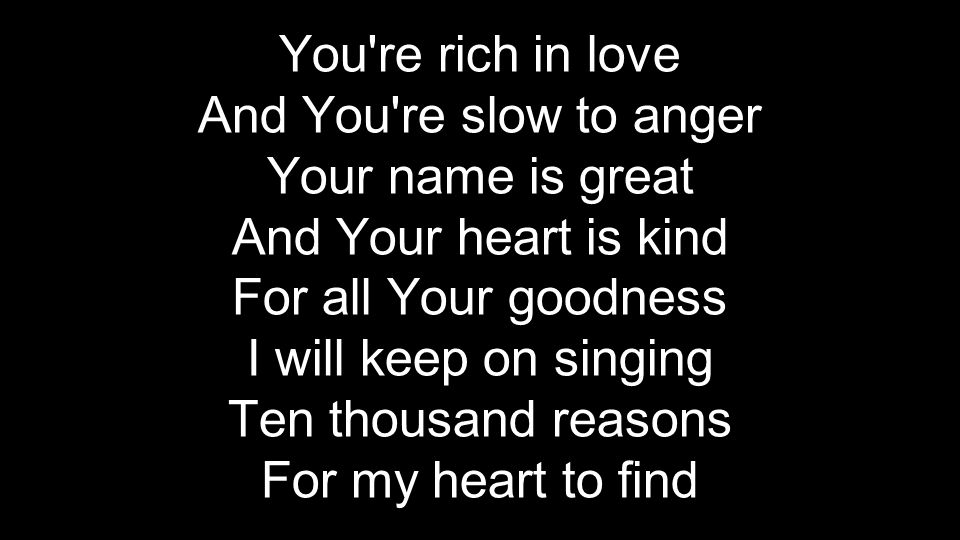 You're rich in love And You're slow to anger Your name is great And Your heart is kind For all Your goodness I will keep on singing Ten thousand reaso