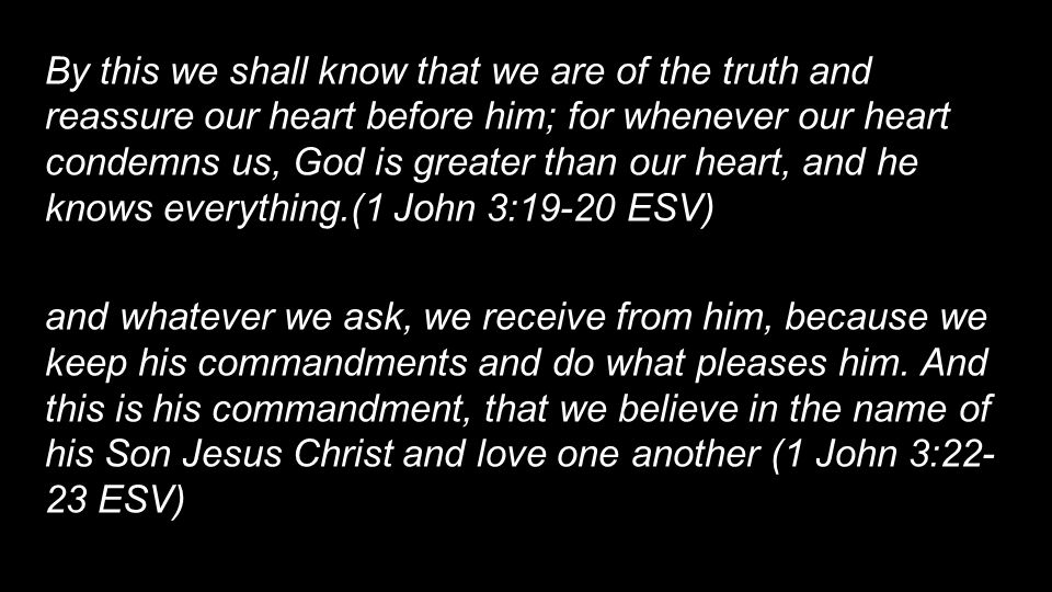 By this we shall know that we are of the truth and reassure our heart before him; for whenever our heart condemns us, God is greater than our heart, and he knows everything.(1 John 3:19-20 ESV) and whatever we ask, we receive from him, because we keep his commandments and do what pleases him.