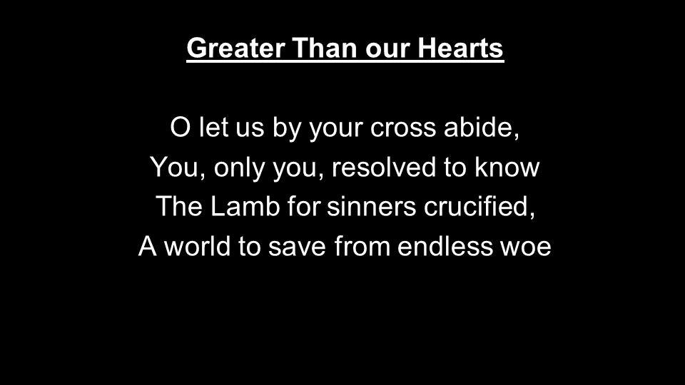 Greater Than our Hearts O let us by your cross abide, You, only you, resolved to know The Lamb for sinners crucified, A world to save from endless woe