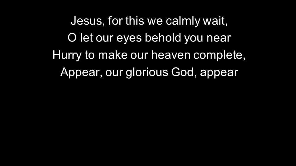 Jesus, for this we calmly wait, O let our eyes behold you near Hurry to make our heaven complete, Appear, our glorious God, appear
