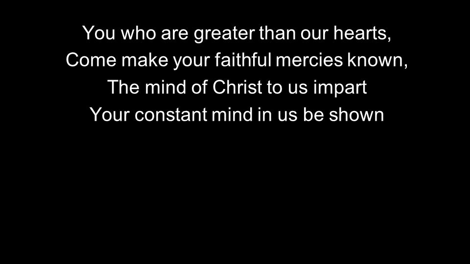 You who are greater than our hearts, Come make your faithful mercies known, The mind of Christ to us impart Your constant mind in us be shown