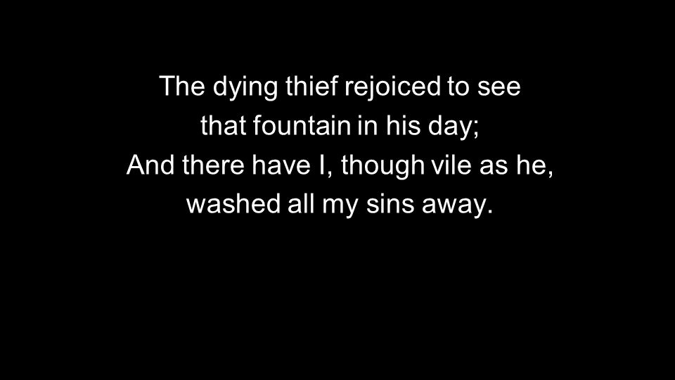 The dying thief rejoiced to see that fountain in his day; And there have I, though vile as he, washed all my sins away.