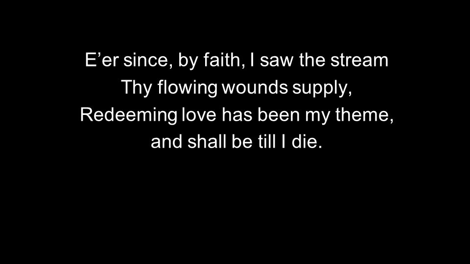 E'er since, by faith, I saw the stream Thy flowing wounds supply, Redeeming love has been my theme, and shall be till I die.