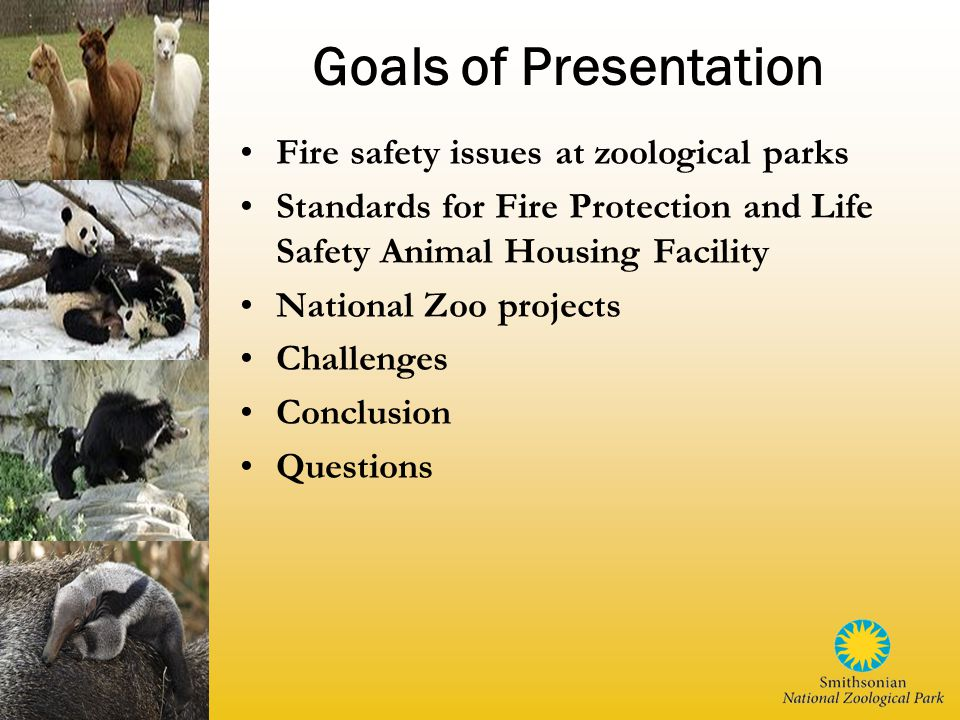 Goals of Presentation Fire safety issues at zoological parks Standards for Fire Protection and Life Safety Animal Housing Facility National Zoo projects Challenges Conclusion Questions
