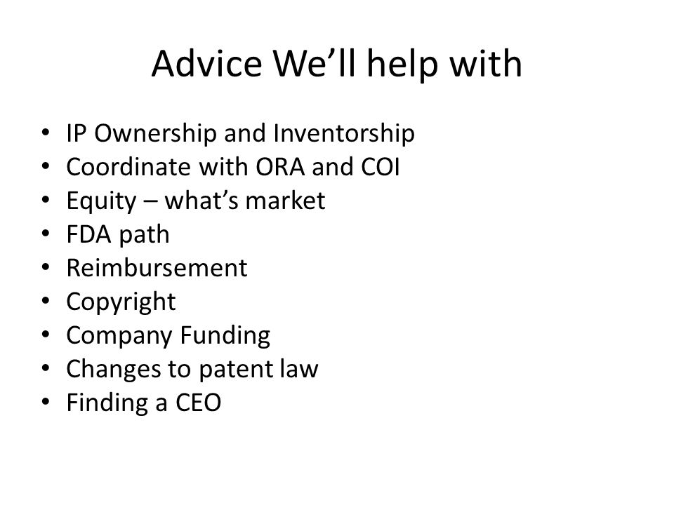 Advice We'll help with IP Ownership and Inventorship Coordinate with ORA and COI Equity – what's market FDA path Reimbursement Copyright Company Funding Changes to patent law Finding a CEO