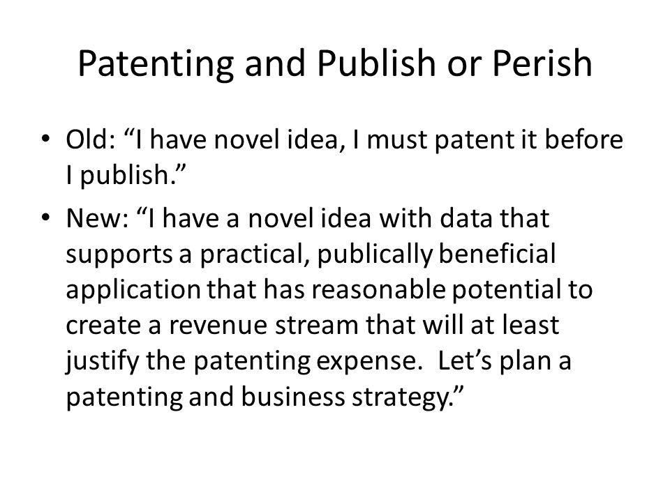 Patenting and Publish or Perish Old: I have novel idea, I must patent it before I publish. New: I have a novel idea with data that supports a practical, publically beneficial application that has reasonable potential to create a revenue stream that will at least justify the patenting expense.