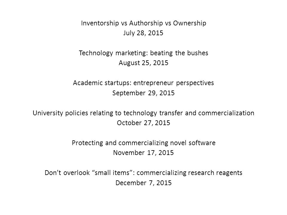 Inventorship vs Authorship vs Ownership July 28, 2015 Technology marketing: beating the bushes August 25, 2015 Academic startups: entrepreneur perspectives September 29, 2015 University policies relating to technology transfer and commercialization October 27, 2015 Protecting and commercializing novel software November 17, 2015 Don't overlook small items : commercializing research reagents December 7, 2015