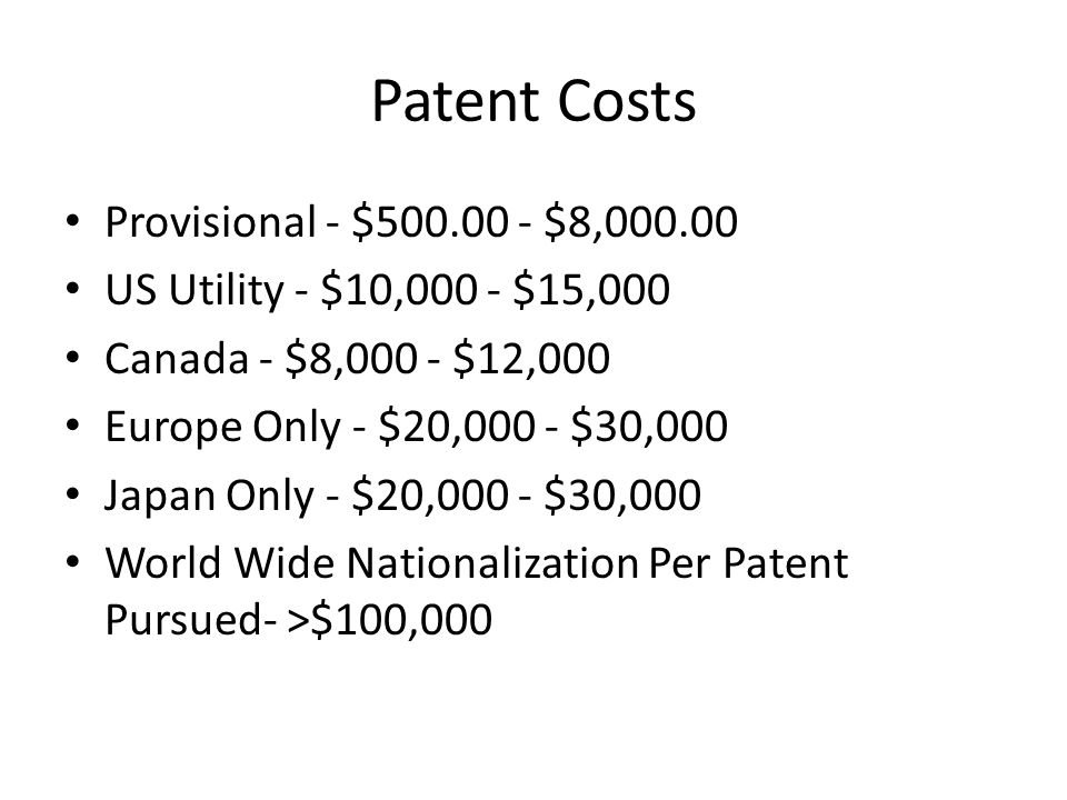 Patent Costs Provisional - $500.00 - $8,000.00 US Utility - $10,000 - $15,000 Canada - $8,000 - $12,000 Europe Only - $20,000 - $30,000 Japan Only - $20,000 - $30,000 World Wide Nationalization Per Patent Pursued- >$100,000