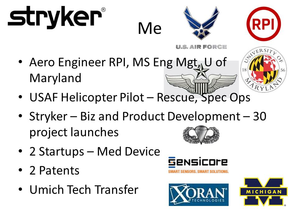 Me Aero Engineer RPI, MS Eng Mgt, U of Maryland USAF Helicopter Pilot – Rescue, Spec Ops Stryker – Biz and Product Development – 30 project launches 2 Startups – Med Device 2 Patents Umich Tech Transfer
