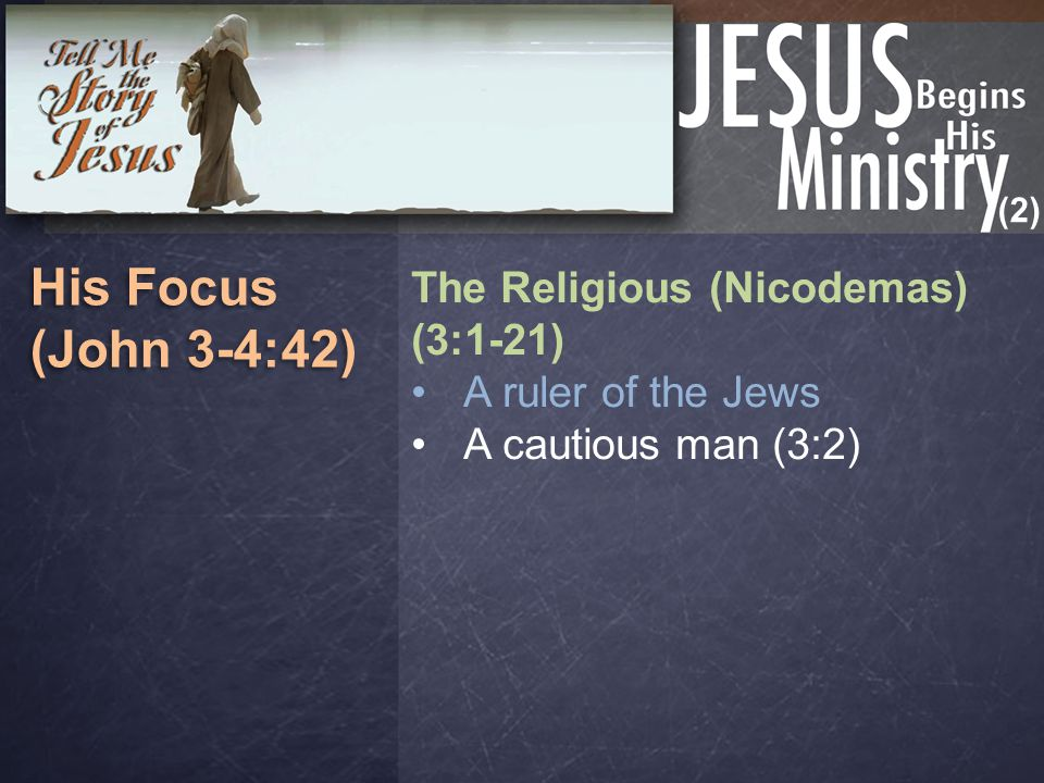 (2) His Focus (John 3-4:42) His Focus (John 3-4:42) The Religious (Nicodemas) (3:1-21) A ruler of the Jews A cautious man (3:2)