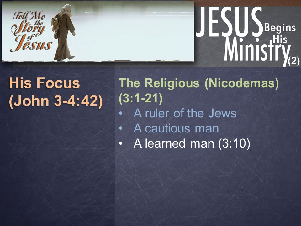 (2) His Focus (John 3-4:42) His Focus (John 3-4:42) The Religious (Nicodemas) (3:1-21) A ruler of the Jews A cautious man A learned man (3:10)
