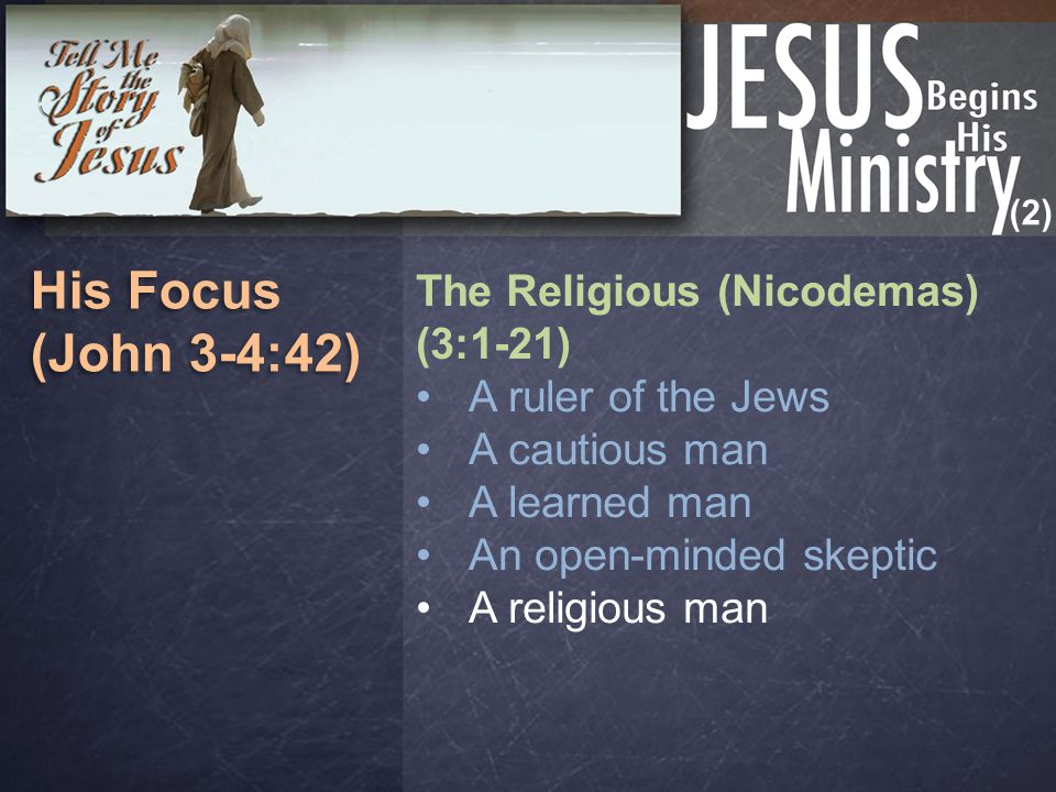 (2) His Focus (John 3-4:42) His Focus (John 3-4:42) The Religious (Nicodemas) (3:1-21) A ruler of the Jews A cautious man A learned man An open-minded