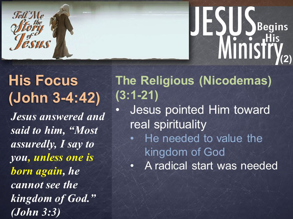 (2) His Focus (John 3-4:42) His Focus (John 3-4:42) The Religious (Nicodemas) (3:1-21) Jesus pointed Him toward real spirituality He needed to value t