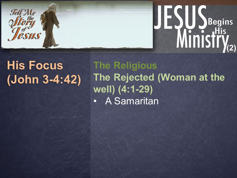 (2) His Focus (John 3-4:42) His Focus (John 3-4:42) The Religious The Rejected (Woman at the well) (4:1-29) A Samaritan