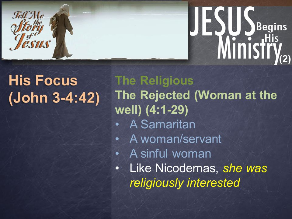 (2) His Focus (John 3-4:42) His Focus (John 3-4:42) The Religious The Rejected (Woman at the well) (4:1-29) A Samaritan A woman/servant A sinful woman Like Nicodemas, she was religiously interested