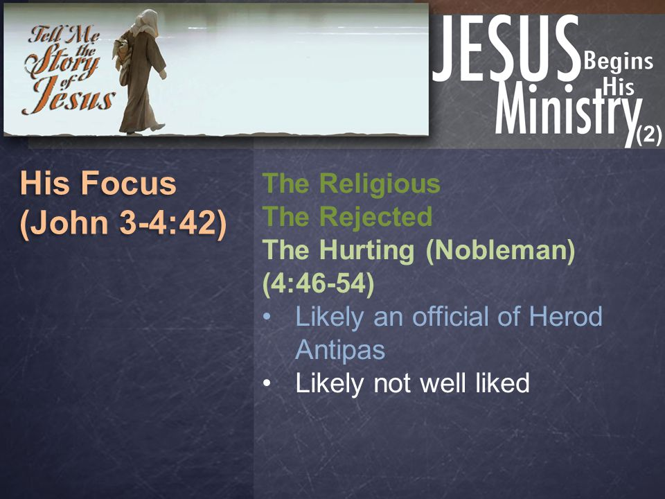 (2) His Focus (John 3-4:42) His Focus (John 3-4:42) The Religious The Rejected The Hurting (Nobleman) (4:46-54) Likely an official of Herod Antipas Li
