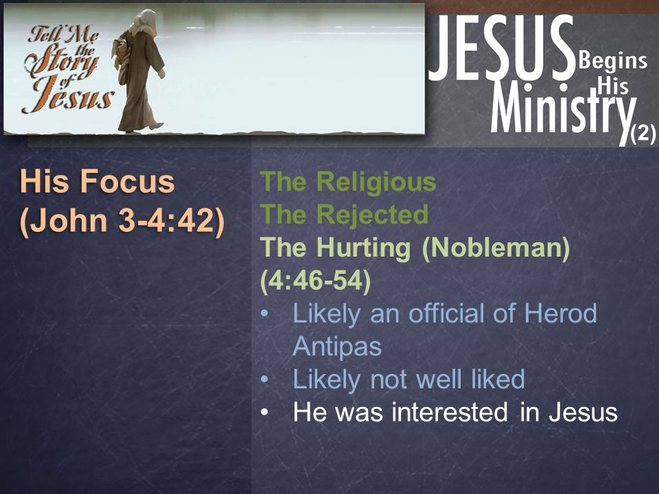 (2) His Focus (John 3-4:42) His Focus (John 3-4:42) The Religious The Rejected The Hurting (Nobleman) (4:46-54) Likely an official of Herod Antipas Likely not well liked He was interested in Jesus