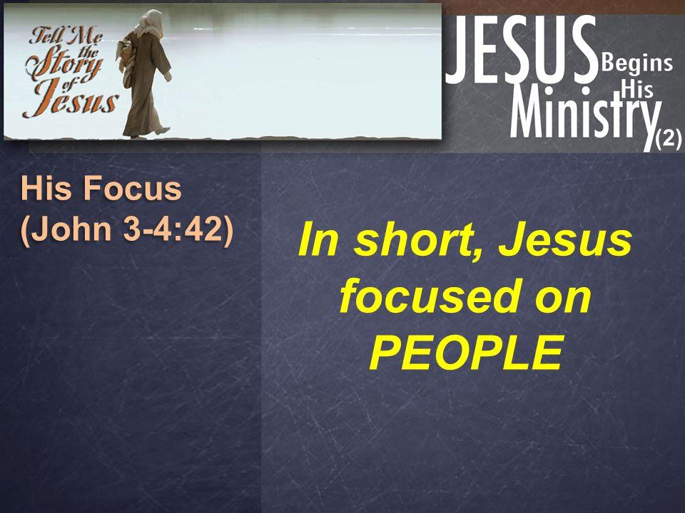 (2) His Focus (John 3-4:42) His Focus (John 3-4:42) In short, Jesus focused on PEOPLE