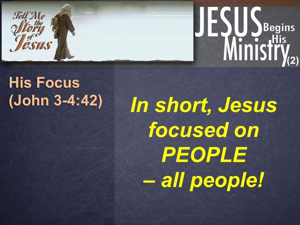 (2) His Focus (John 3-4:42) His Focus (John 3-4:42) In short, Jesus focused on PEOPLE – all people!