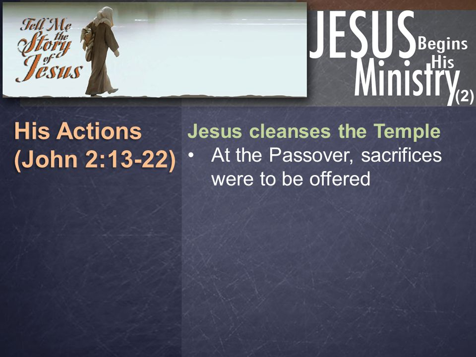 (2) His Actions (John 2:13-22) His Actions (John 2:13-22) Jesus cleanses the Temple At the Passover, sacrifices were to be offered