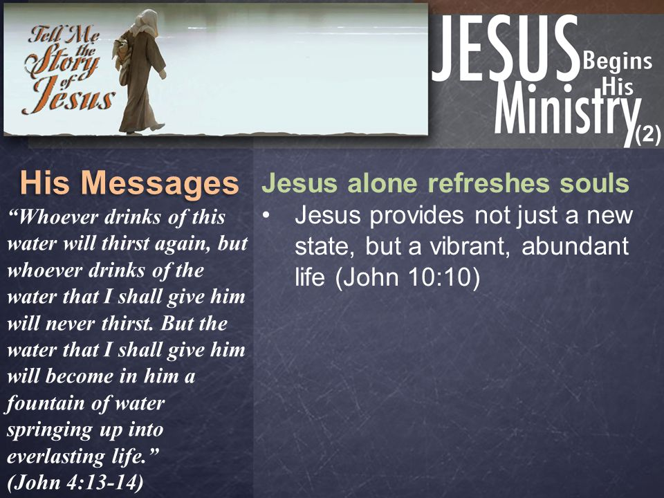 "(2) His Messages Jesus alone refreshes souls Jesus provides not just a new state, but a vibrant, abundant life (John 10:10) ""Whoever drinks of this wa"