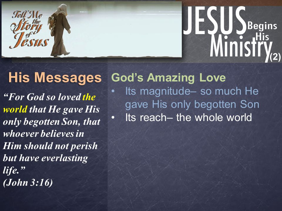 "(2) His Messages God's Amazing Love Its magnitude– so much He gave His only begotten Son Its reach– the whole world ""For God so loved the world that H"