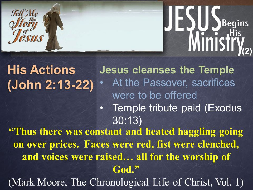 (2) His Actions (John 2:13-22) His Actions (John 2:13-22) Jesus cleanses the Temple At the Passover, sacrifices were to be offered Temple tribute paid (Exodus 30:13) Thus there was constant and heated haggling going on over prices.